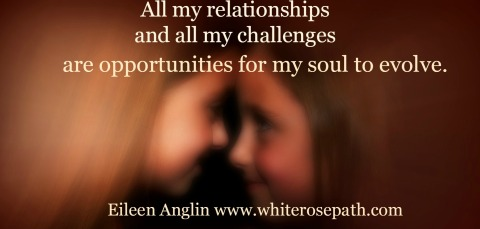 """Our relationships are mirrors for us to experience love, forgiveness and our souls' evolution.""  Eileen Anglin"