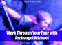 Fear into Faith With Archangel Michael